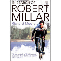 In Search of Robert Millar: Unravelling the Mystery Surrounding Britain's Most Successful Tour de France Cyclist by Richard Moore, 9780007235025
