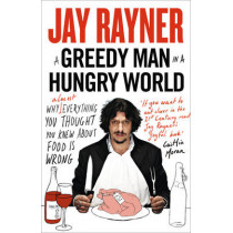 A Greedy Man in a Hungry World: Why (almost) everything you thought you knew about food is wrong by Jay Rayner, 9780007237609