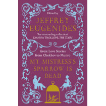 My Mistress's Sparrow is Dead: Great Love Stories from Chekhov to Munro by Jeffrey Eugenides, 9780007291106