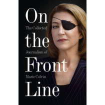 On the Front Line: The Collected Journalism of Marie Colvin by Marie Colvin, 9780007487967