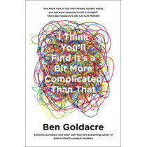 I Think You'll Find It's a Bit More Complicated Than That by Ben Goldacre, 9780007505142