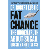 Fat Chance: The Hidden Truth About Sugar, Obesity and Disease by Robert Lustig, 9780007514144