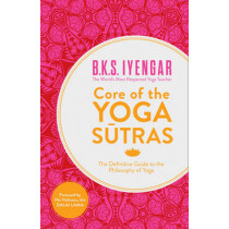 Core of the Yoga Sutras: The Definitive Guide to the Philosophy of Yoga by B. K. S. Iyengar, 9780007921263