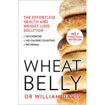 Wheat Belly: The effortless health and weight-loss solution - no exercise, no calorie counting, no denial by William Davis, 9780008118921