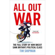 All Out War: The Full Story of How Brexit Sank Britain's Political Class by Tim Shipman, 9780008215156