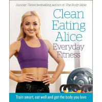 Clean Eating Alice Everyday Fitness: Train smart, eat well and get the body you love by Alice Liveing, 9780008238001