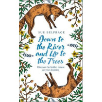 Down to the River and Up to the Trees: Discover the hidden nature on your doorstep by Sue Belfrage, 9780008255268