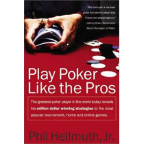 Play Poker Like the Pros: The greatest poker player in the world today reveals his million-dollar-winning strategies to the most popular tournament, home and online games by Phil Hellmuth, 9780060005726
