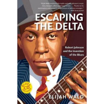 Escaping the Delta: Robert Johnson and the Invention of the Blues by Elijah Wald, 9780060524272