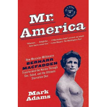 Mr. America: How Muscular Millionaire Bernarr Macfadden Transformed the Nation Through Sex, Salad, and the Ultimate Starvation Diet by Mark Adams, 9780060594763