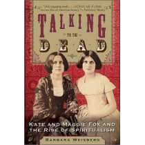 Talking To The Dead: Kate And Maggie Fox And The Rise Of Spiritualism by Barbara Weisberg, 9780060750602
