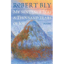 My Sentence Was a Thousand Years of Joy: Poems by Robert Bly, 9780060757199