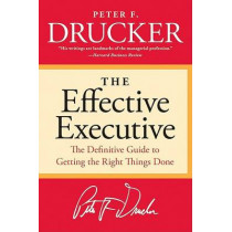 The Effective Executive: The Definitive Guide to Getting the Right Things Done by Peter F Drucker, 9780060833459