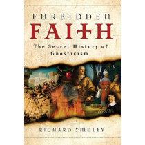 Forbidden Faith: The Secret History of Gnosticism by Richard Smoley, 9780060858308