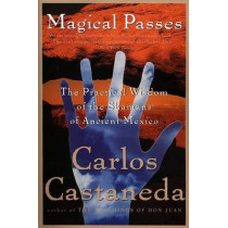 Magical Passes: The Practical Wisdom of the Shamans of Ancient Mexico by Carlos Castaneda, 9780060928827