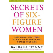 Secrets of Six-Figure Women: Surprising Strategies to Up Your Earnings and Change Your Life by Barbara Stanny, 9780060933463
