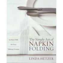 The Simple Art of Napkin Folding: 94 Fancy Folds for Every Tabletop Occasion by Linda Hetzer, 9780060934897