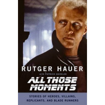 All Those Moments: Stories of Heroes, Villains, Replicants and Blade Runners by Rutger Hauer, 9780061133909