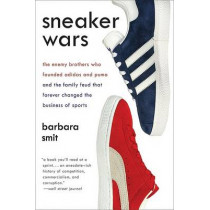 Sneaker Wars: The Enemy Brothers Who Founded Adidas and Puma and the Family Feud That Forever Changed the Business of Sports by Barbara Smit, 9780061246586