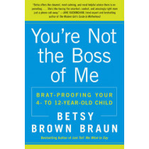 You're Not the Boss of Me: Brat-proofing Your Four- to Twelve-Year-Old Child by Betsy Brown Braun, 9780061346637