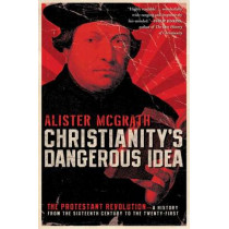 Christianity's Dangerous Idea: The Protestant Revolution - A History from the Sixteenth Century to the Twenty-First by Alister McGrath, 9780061436864