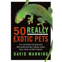 50 Really Exotic Pets: A Fur-And-Feather-Free Guide to the Most Lovable Tarantulas, Tortoises, Snakes, Frogs, Lizards, and Other Creatures by David Manning, 9780061491818
