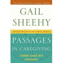 Passages in Caregiving: Turning Chaos Into Confidence by Gail Sheehy, 9780061661211