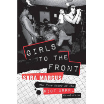 Girls to the Front: The True Story of the Riot Grrrl Revolution by Sara Marcus, 9780061806360