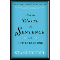 How to Write a Sentence: And How to Read One by Stanley Fish, 9780061840531