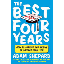 The Best Four Years: How to Survive and Thrive in College (and Life) by Adam Shepard, 9780061983924
