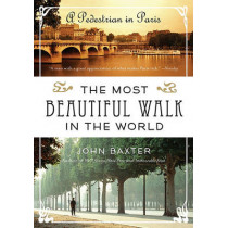 The Most Beautiful Walk in the World: A Pedestrian in Paris by John Baxter, 9780061998546