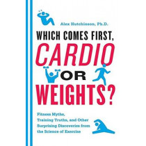 Which Comes First, Cardio or Weights?: Fitness Myths, Training Truths, and Other Surprising Discoveries from the Science of Exercise by Alex Hutchinson, 9780062007537