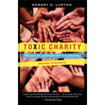 Toxic Charity: How Churches and Charities Hurt Those They Help (And How to Reverse It) by Robert D. Lupton, 9780062076212