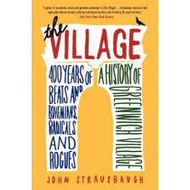 The Village: 400 Years of Beats and Bohemians, Radicals and Rogues, a History of Greenwich Village by John Strausbaugh, 9780062078216
