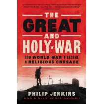 The Great and Holy War: How World War I Became a Religious Crusade by Philip Jenkins, 9780062105141