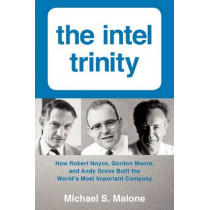 The Intel Trinity: How Robert Noyce, Gordon Moore, and Andy Grove Built the World's Most Important Company by Michael S. Malone, 9780062226761