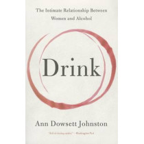 Drink: The Intimate Relationship Between Women and Alcohol by Ann Dowsett Johnston, 9780062241801