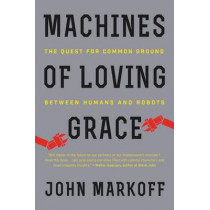 Machines of Loving Grace: The Quest for Common Ground Between Humans and Robots by Professor John Markoff, 9780062266699