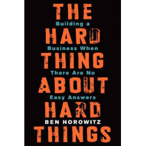 The Hard Thing About Hard Things: Building a Business When There Are No Easy Answers by Ben Horowitz, 9780062273208