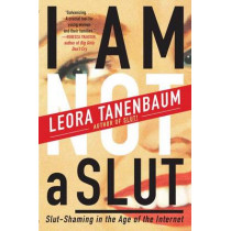I Am Not a Slut: Slut-Shaming in the Age of the Internet by Leora Tanenbaum, 9780062282590