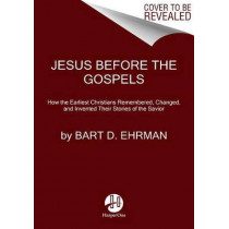 Jesus Before The Gospels: How The Earliest Christians Remembered, Changed, And Invented Their Stories Of The Savior by Bart D. Ehrman, 9780062285225