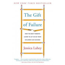 The Gift of Failure: How the Best Parents Learn to Let Go So Their Children Can Succeed by Jessica Lahey, 9780062299253