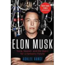 Elon Musk: Tesla, SpaceX, and the Quest for a Fantastic Future by Ashlee Vance, 9780062301239