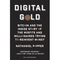 Digital Gold: Bitcoin and the Inside Story of the Misfits and Millionaires Trying to Reinvent Money by Nathaniel Popper, 9780062362506