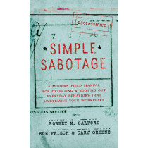 Simple Sabotage: A Modern Field Manual for Detecting and Rooting Out Everyday Behaviors That Undermine Your Workplace by Robert  M. Galford, 9780062371607