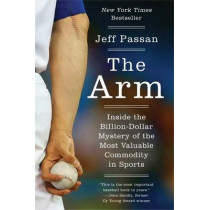The Arm: Inside the Billion-Dollar Mystery of the Most Valuable Commodity in Sports by Jeff Passan, 9780062400369