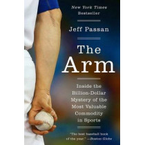 The Arm: Inside the Billion-Dollar Mystery of the Most Valuable Commodity in Sports by Jeff Passan, 9780062400376