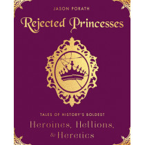 Rejected Princesses: Tales of History's Boldest Heroines, Hellions, and Heretics by Jason Porath, 9780062405371