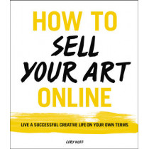How to Sell Your Art Online: Live a Successful Creative Life on Your Own Terms by Cory Huff, 9780062414953