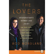 The Lovers: Afghanistan's Romeo and Juliet, the True Story of How They Defied Their Families by Rod Nordland, 9780062442161